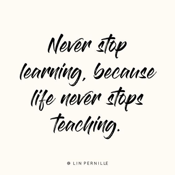 Never stop learning, because life never stops teaching